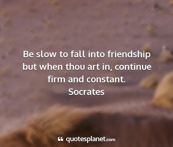 Socrates - be slow to fall into friendship but when thou art...