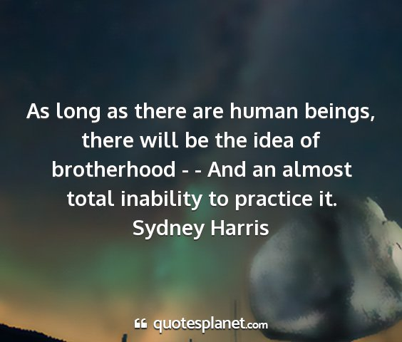 Sydney harris - as long as there are human beings, there will be...