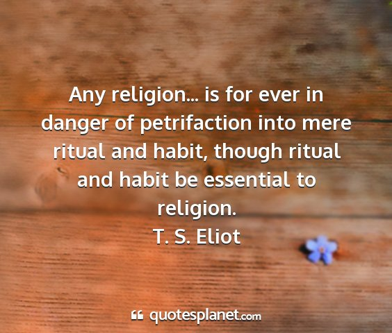 T. s. eliot - any religion... is for ever in danger of...