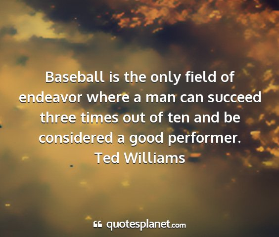 Ted williams - baseball is the only field of endeavor where a...