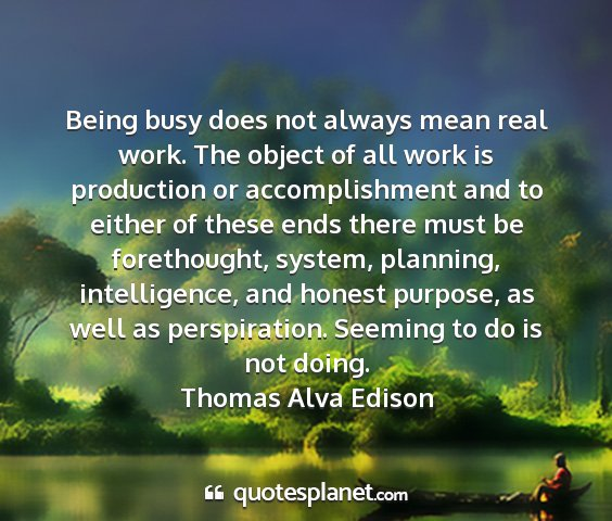 Thomas alva edison - being busy does not always mean real work. the...
