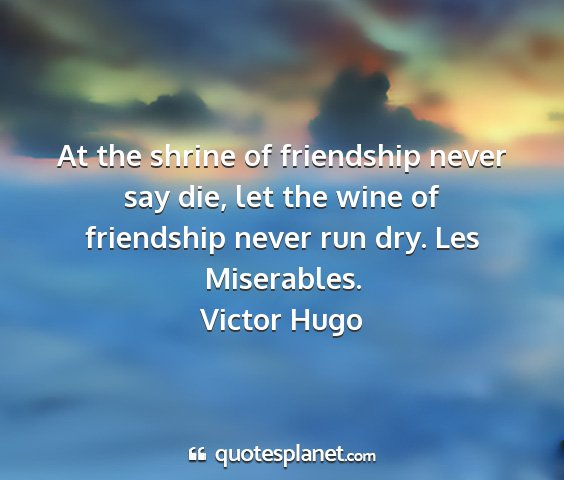 Victor hugo - at the shrine of friendship never say die, let...