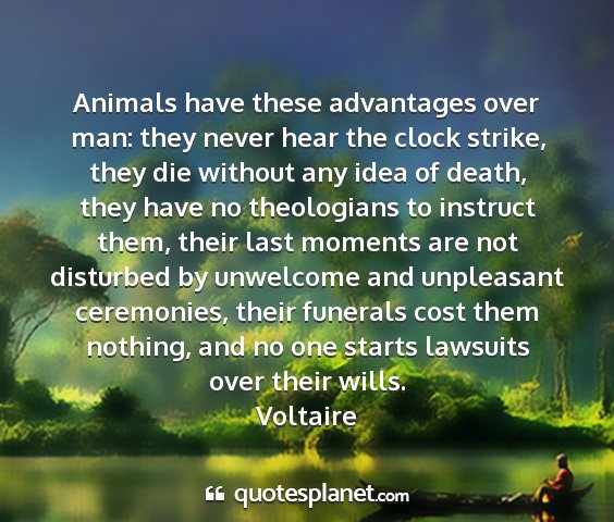 Voltaire - animals have these advantages over man: they...
