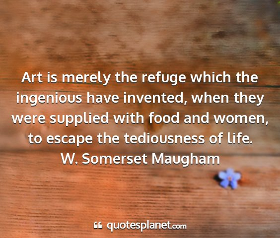 W. somerset maugham - art is merely the refuge which the ingenious have...