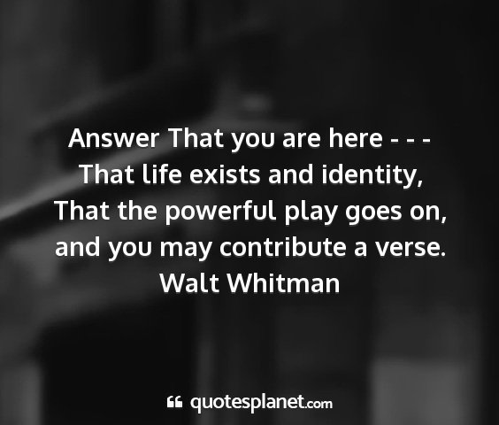 Walt whitman - answer that you are here - - - that life exists...