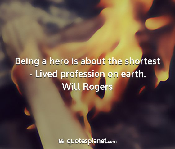 Will rogers - being a hero is about the shortest - lived...