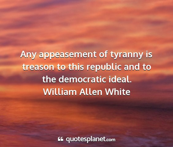 William allen white - any appeasement of tyranny is treason to this...