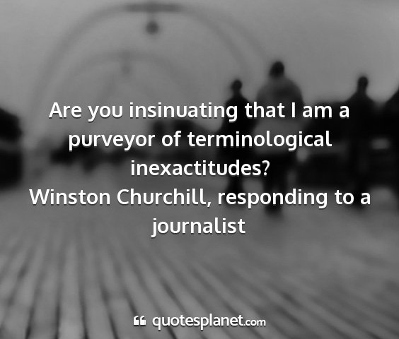 Winston churchill, responding to a journalist - are you insinuating that i am a purveyor of...
