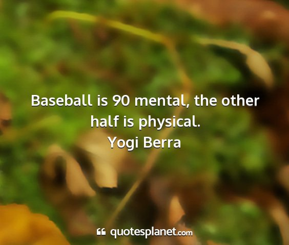 Yogi berra - baseball is 90 mental, the other half is physical....