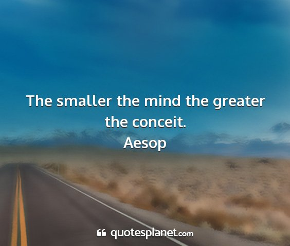Aesop - the smaller the mind the greater the conceit....