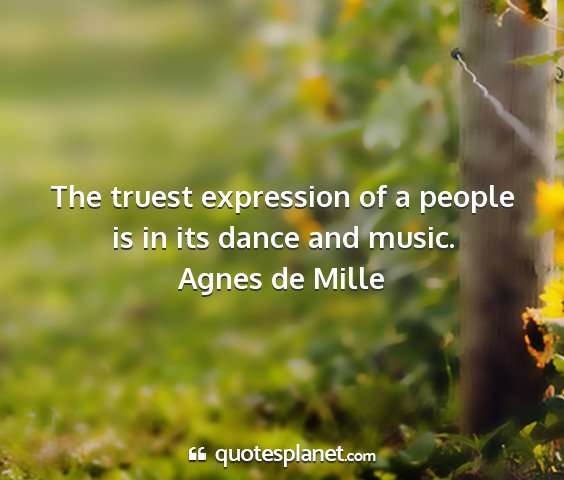 Agnes de mille - the truest expression of a people is in its dance...