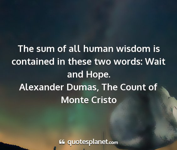 Alexander dumas, the count of monte cristo - the sum of all human wisdom is contained in these...