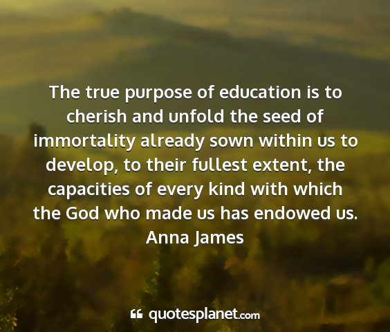 Anna james - the true purpose of education is to cherish and...
