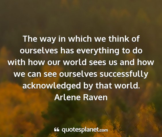 Arlene raven - the way in which we think of ourselves has...
