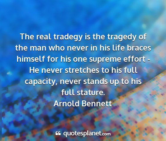 Arnold bennett - the real tradegy is the tragedy of the man who...