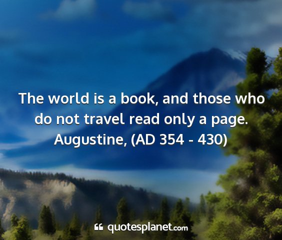 Augustine, (ad 354 - 430) - the world is a book, and those who do not travel...