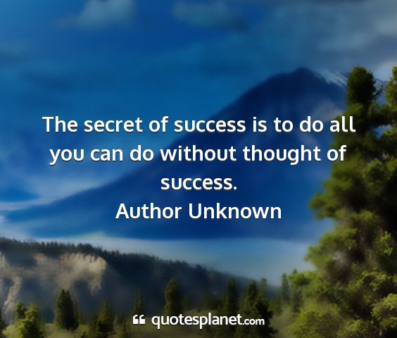 Author unknown - the secret of success is to do all you can do...