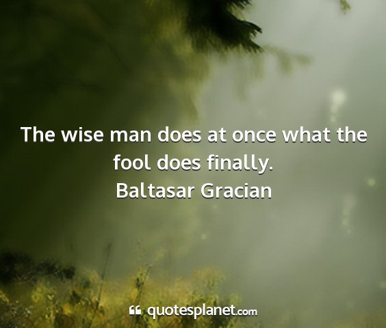 Baltasar gracian - the wise man does at once what the fool does...