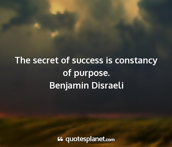 Benjamin disraeli - the secret of success is constancy of purpose....
