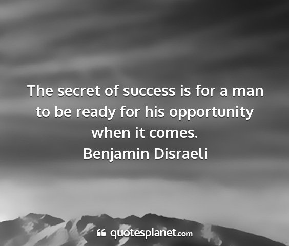 Benjamin disraeli - the secret of success is for a man to be ready...