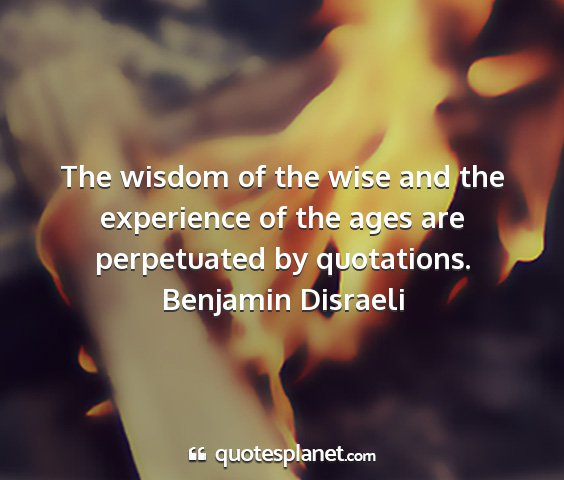 Benjamin disraeli - the wisdom of the wise and the experience of the...
