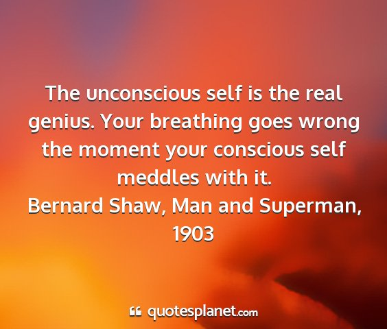Bernard shaw, man and superman, 1903 - the unconscious self is the real genius. your...
