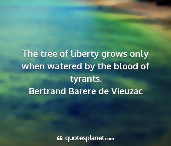 Bertrand barere de vieuzac - the tree of liberty grows only when watered by...