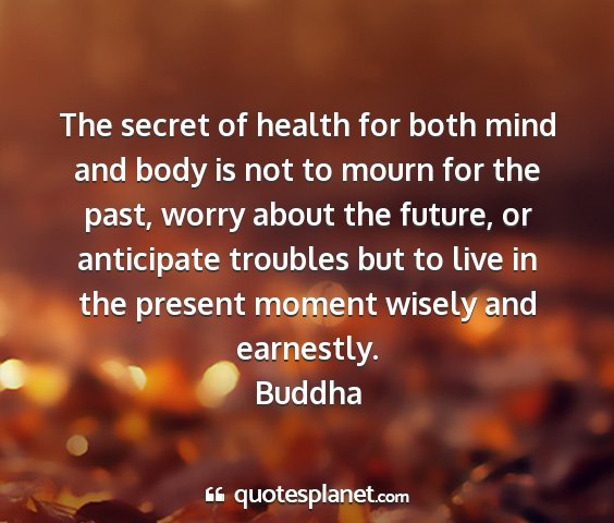 Buddha - the secret of health for both mind and body is...