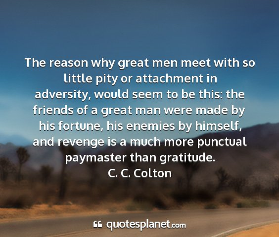 C. c. colton - the reason why great men meet with so little pity...