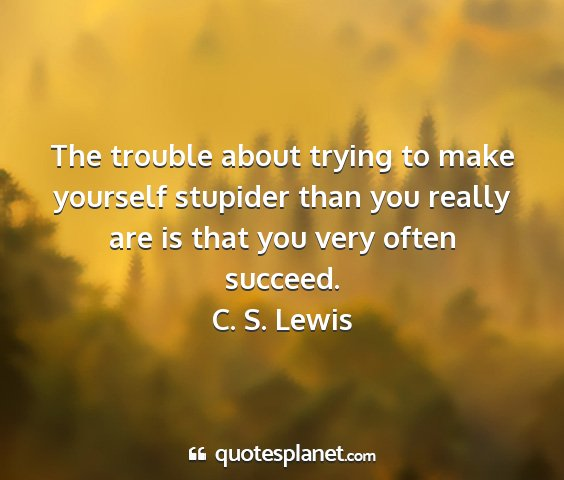 C. s. lewis - the trouble about trying to make yourself...