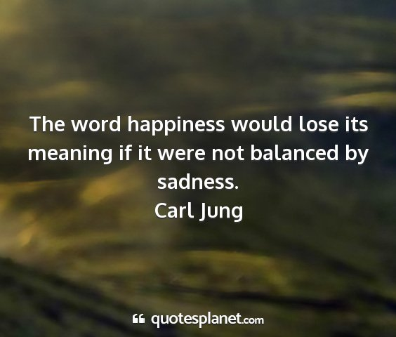 Carl jung - the word happiness would lose its meaning if it...