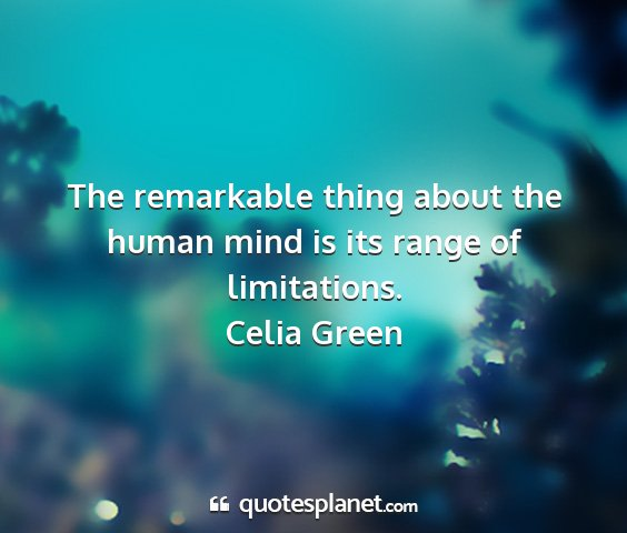 Celia green - the remarkable thing about the human mind is its...