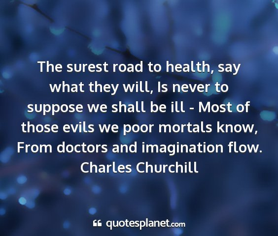 Charles churchill - the surest road to health, say what they will, is...