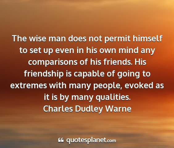Charles dudley warne - the wise man does not permit himself to set up...
