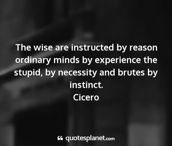 Cicero - the wise are instructed by reason ordinary minds...