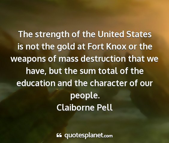 Claiborne pell - the strength of the united states is not the gold...