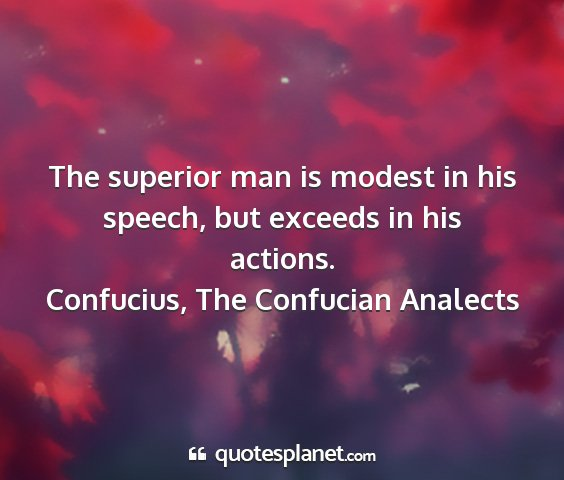 Confucius, the confucian analects - the superior man is modest in his speech, but...