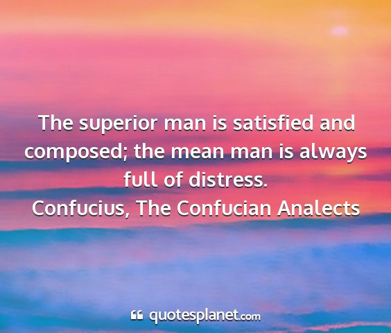 Confucius, the confucian analects - the superior man is satisfied and composed; the...