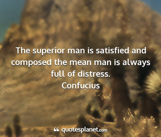 Confucius - the superior man is satisfied and composed the...