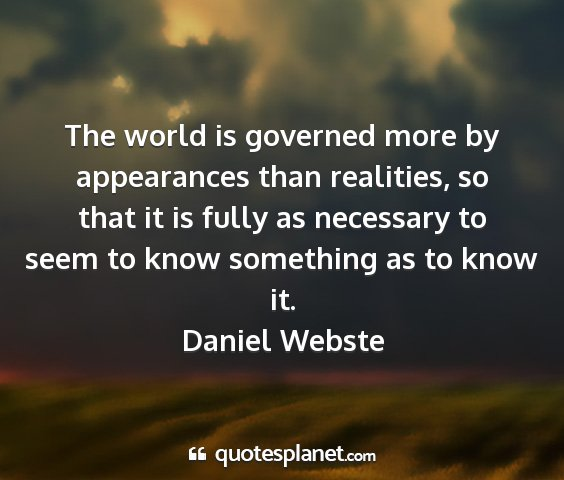 Daniel webste - the world is governed more by appearances than...