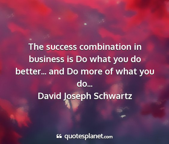 David joseph schwartz - the success combination in business is do what...