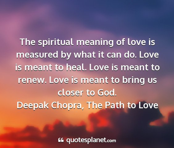Deepak chopra, the path to love - the spiritual meaning of love is measured by what...