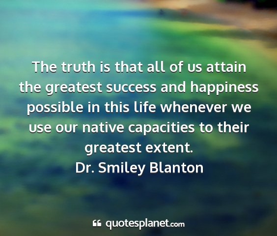 Dr. smiley blanton - the truth is that all of us attain the greatest...