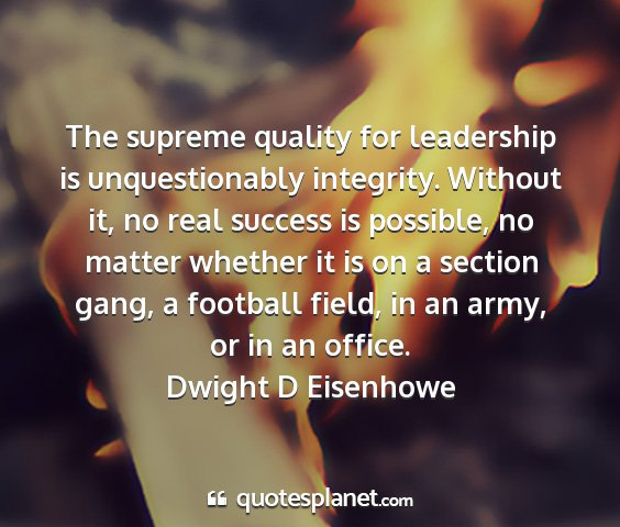 Dwight d eisenhowe - the supreme quality for leadership is...
