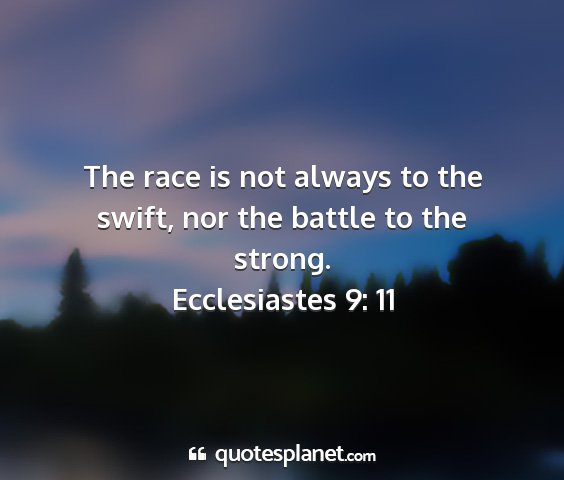 Ecclesiastes 9: 11 - the race is not always to the swift, nor the...
