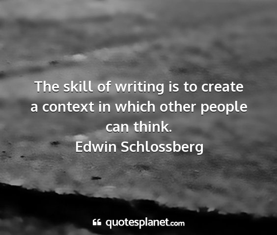 Edwin schlossberg - the skill of writing is to create a context in...