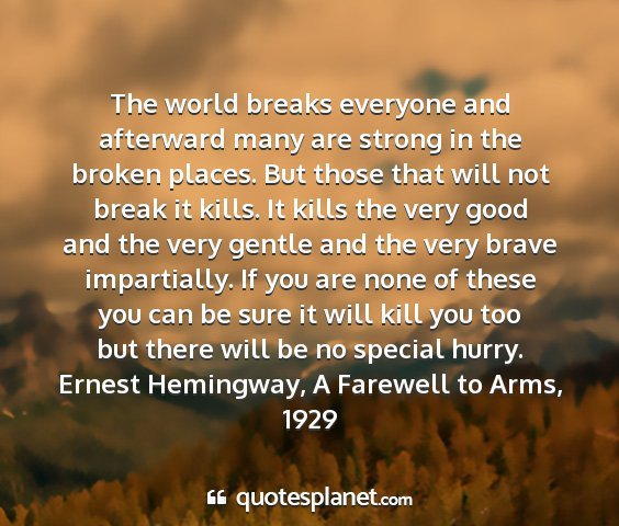 Ernest hemingway, a farewell to arms, 1929 - the world breaks everyone and afterward many are...