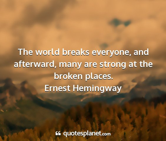 Ernest hemingway - the world breaks everyone, and afterward, many...
