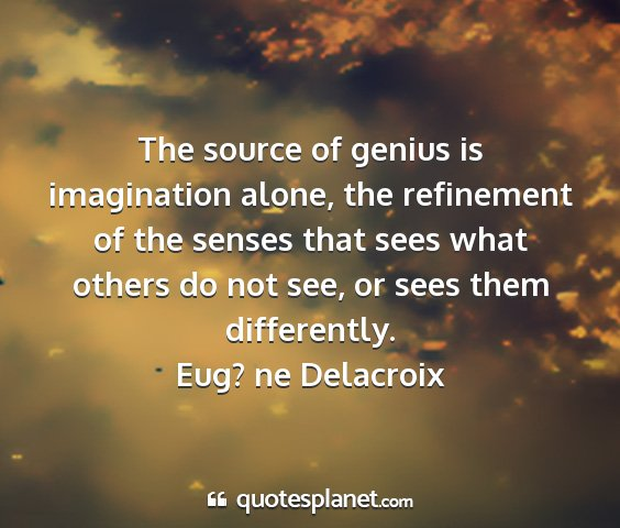 Eug? ne delacroix - the source of genius is imagination alone, the...