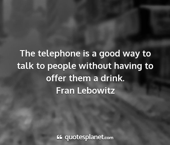 Fran lebowitz - the telephone is a good way to talk to people...